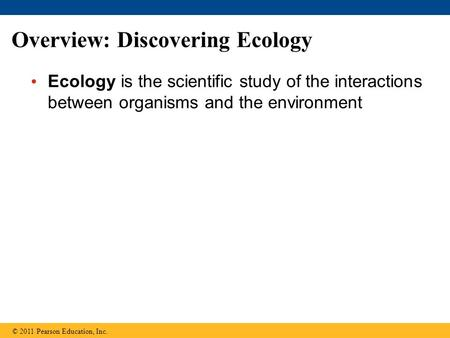 Overview: Discovering Ecology Ecology is the scientific study of the interactions between organisms and the environment © 2011 Pearson Education, Inc.