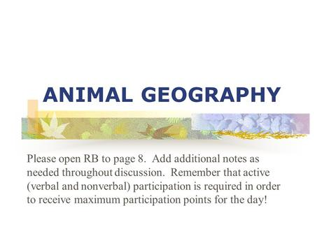 ANIMAL GEOGRAPHY Please open RB to page 8. Add additional notes as needed throughout discussion. Remember that active (verbal and nonverbal) participation.