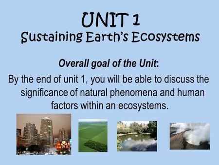 UNIT 1 Sustaining Earth's Ecosystems Overall goal of the Unit : By the end of unit 1, you will be able to discuss the significance of natural phenomena.