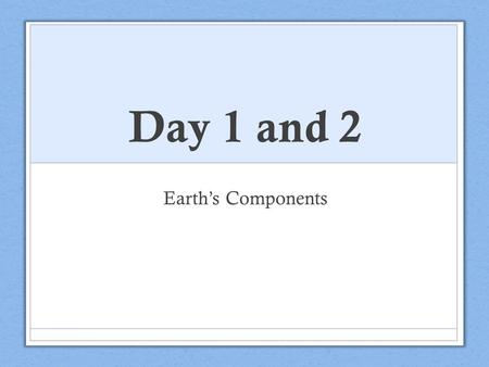 Day 1 and 2 Earth's Components. Discuss at your table: What is the Earth made up of? Share.