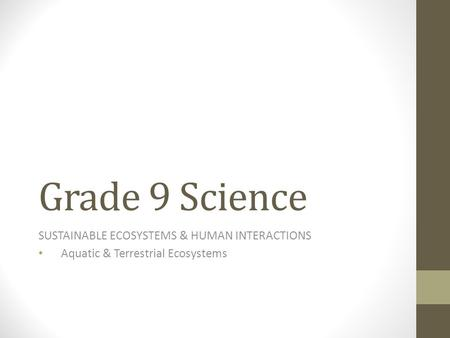 Grade 9 Science SUSTAINABLE ECOSYSTEMS & HUMAN INTERACTIONS Aquatic & Terrestrial Ecosystems.