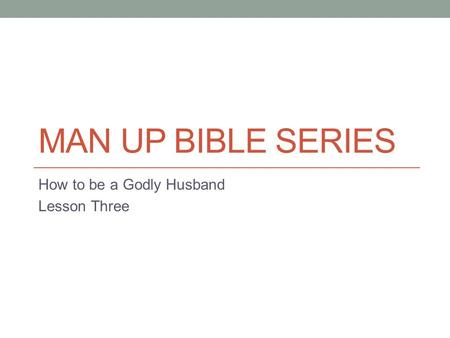 MAN UP BIBLE SERIES How to be a Godly Husband Lesson Three.