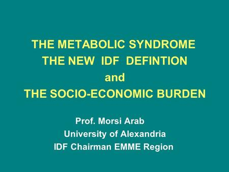THE METABOLIC SYNDROME THE NEW IDF DEFINTION and THE SOCIO-ECONOMIC BURDEN Prof. Morsi Arab University of Alexandria IDF Chairman EMME Region.