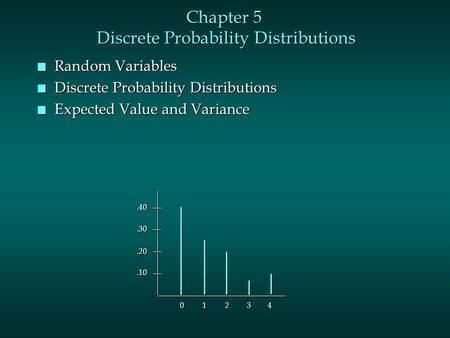 Chapter 5 Discrete Probability Distributions n Random Variables n Discrete Probability Distributions n Expected Value and Variance.10.20.30.40 0 1 2 3.
