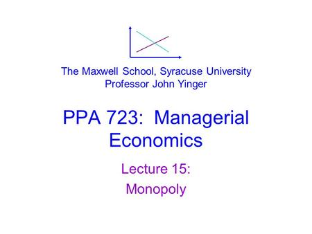 PPA 723: Managerial Economics Lecture 15: Monopoly The Maxwell School, Syracuse University Professor John Yinger.