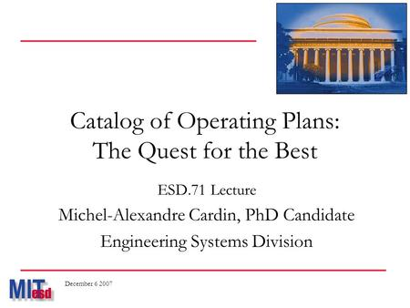 Catalog of Operating Plans: The Quest for the Best ESD.71 Lecture Michel-Alexandre Cardin, PhD Candidate Engineering Systems Division December 6 2007.