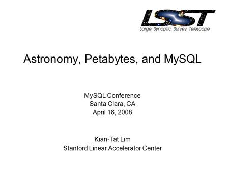 Astronomy, Petabytes, and MySQL MySQL Conference Santa Clara, CA April 16, 2008 Kian-Tat Lim Stanford Linear Accelerator Center.