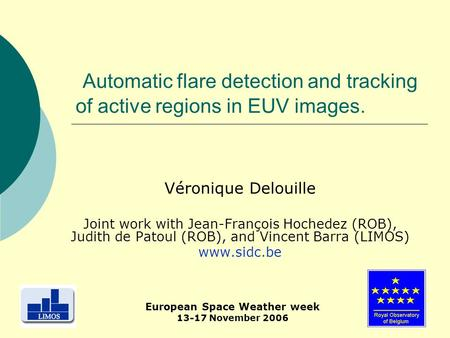 1 Automatic flare detection and tracking of active regions in EUV images. Véronique Delouille Joint work with Jean-François Hochedez (ROB), Judith de Patoul.