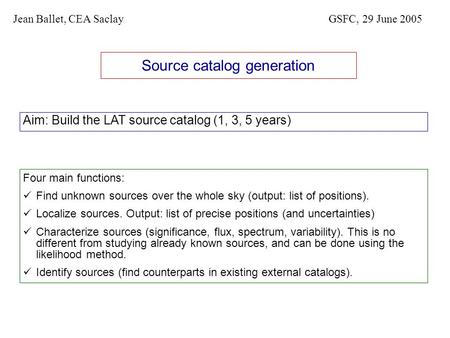 Source catalog generation Aim: Build the LAT source catalog (1, 3, 5 years) Jean Ballet, CEA SaclayGSFC, 29 June 2005 Four main functions: Find unknown.