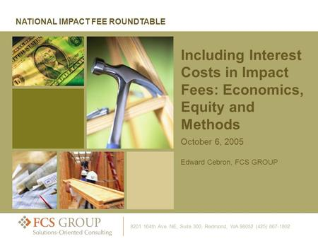 October 6, 2005 Edward Cebron, FCS GROUP Including Interest Costs in Impact Fees: Economics, Equity and Methods NATIONAL IMPACT FEE ROUNDTABLE 8201 164th.