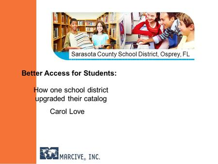 Better Access for Students: How one school district upgraded their catalog Carol Love Sarasota County School District, Osprey, FL.