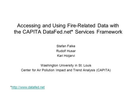 Accessing and Using Fire-Related Data with the CAPITA DataFed.net* Services Framework Stefan Falke Rudolf Husar Kari Hoijarvi Washington University in.