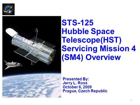 STS-125 Hubble Space Telescope(HST) Servicing Mission 4 (SM4) Overview Presented By: Jerry L. Ross October 6, 2009 Prague, Czech Republic 1.