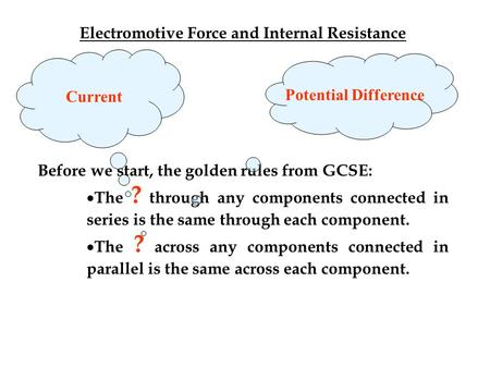 Electromotive Force and Internal Resistance Before we start, the golden rules from GCSE:  The ? through any components connected in series is the same.