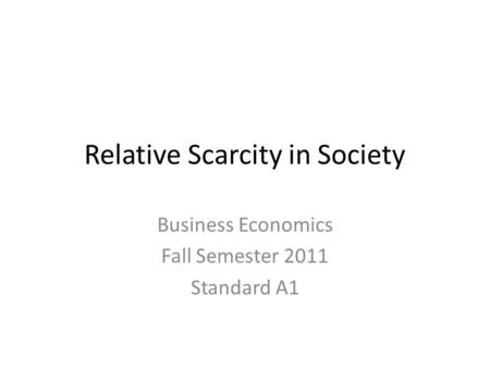 Relative Scarcity in Society Business Economics Fall Semester 2011 Standard A1.