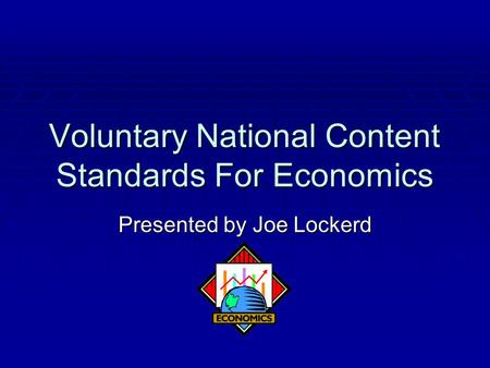 Voluntary National Content Standards For Economics Presented by Joe Lockerd.