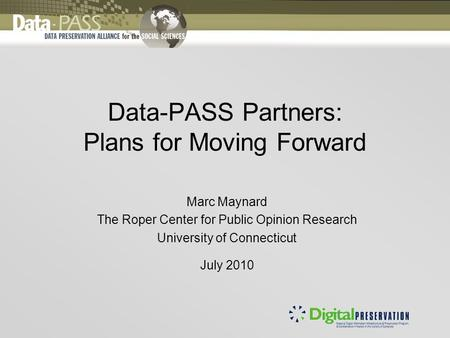 Data-PASS Partners: Plans for Moving Forward Marc Maynard The Roper Center for Public Opinion Research University of Connecticut July 2010.