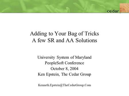 Adding to Your Bag of Tricks A few SR and AA Solutions University System of Maryland PeopleSoft Conference October 8, 2004 Ken Epstein, The Cedar Group.