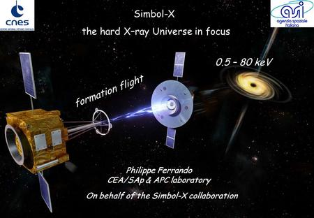 The mission Simbol-X : the hard X-ray universe in focusMay 14, 2007 Simbol-X the hard X–ray Universe in focus 0.5 – 80 keV formation flight Philippe Ferrando.