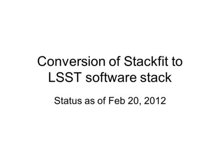 Conversion of Stackfit to LSST software stack Status as of Feb 20, 2012.