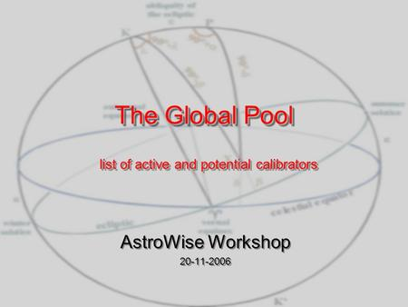 The Global Pool The Global Pool AstroWise Workshop 20-11-2006 AstroWise Workshop 20-11-2006 list of active and potential calibrators.