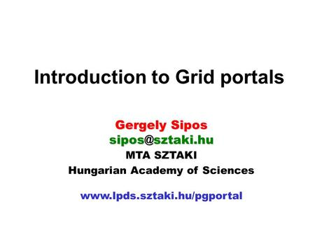 MTA SZTAKI Hungarian Academy of Sciences  Introduction to Grid portals Gergely Sipos