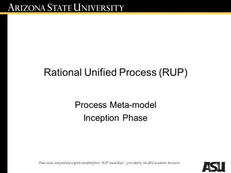 "Rational Unified Process (RUP) Process Meta-model Inception Phase These notes adopted and slightly modified from ""RUP Made Easy"", provided by the IBM Academic."