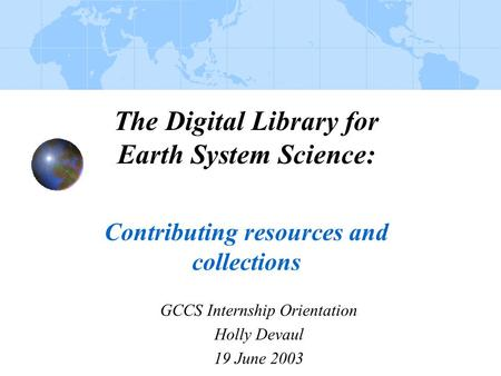 The Digital Library for Earth System Science: Contributing resources and collections GCCS Internship Orientation Holly Devaul 19 June 2003.