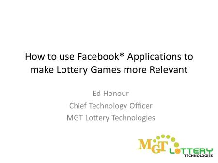 How to use Facebook® Applications to make Lottery Games more Relevant Ed Honour Chief Technology Officer MGT Lottery Technologies.