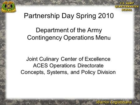 Joint Culinary Center of Excellence ACES Operations Directorate Concepts, Systems, and Policy Division Partnership Day Spring 2010 Department of the Army.