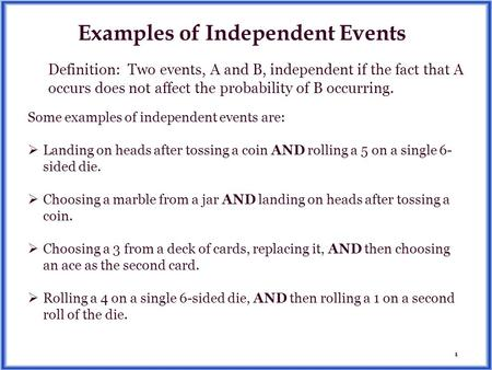 1 Examples of Independent Events Some examples of independent events are:  Landing on heads after tossing a coin AND rolling a 5 on a single 6- sided.