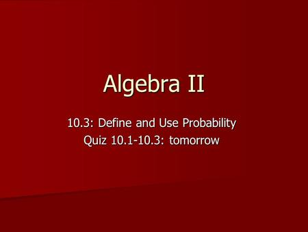 Algebra II 10.3: Define and Use Probability Quiz 10.1-10.3: tomorrow.
