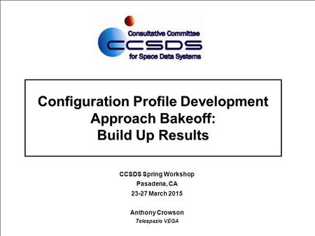 Configuration Profile Development Approach Bakeoff: Build Up Results CCSDS Spring Workshop Pasadena, CA 23-27 March 2015 Anthony Crowson Telespazio VEGA.