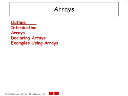  2003 Prentice Hall, Inc. All rights reserved. 1 Arrays Outline Introduction Arrays Declaring Arrays Examples Using Arrays.