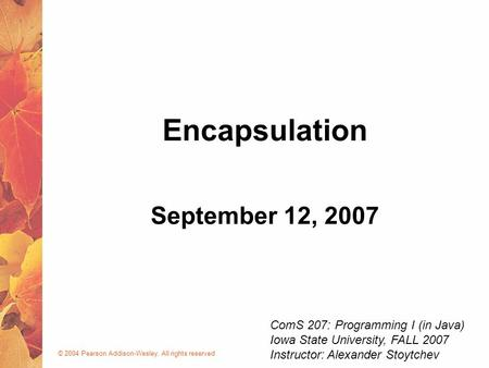 © 2004 Pearson Addison-Wesley. All rights reserved September 12, 2007 Encapsulation ComS 207: Programming I (in Java) Iowa State University, FALL 2007.