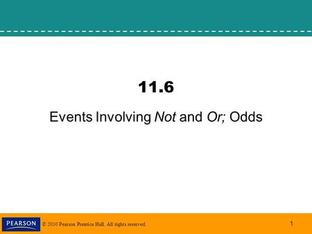 © 2010 Pearson Prentice Hall. All rights reserved. 1 11.6 Events Involving Not and Or; Odds.