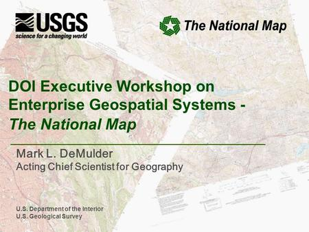 U.S. Department of the Interior U.S. Geological Survey DOI Executive Workshop on Enterprise Geospatial Systems - The National Map Mark L. DeMulder Acting.