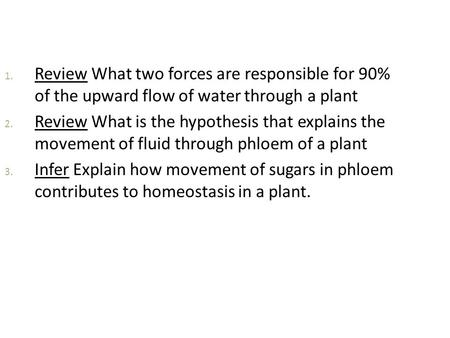 1. Review What two forces are responsible for 90% of the upward flow of water through a plant 2. Review What is the hypothesis that explains the movement.