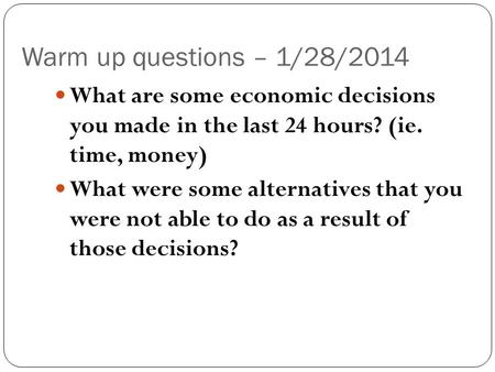 Warm up questions – 1/28/2014 What are some economic decisions you made in the last 24 hours? (ie. time, money) What were some alternatives that you were.