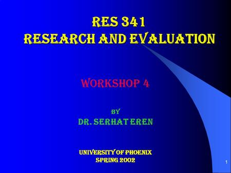 1 RES 341 RESEARCH AND EVALUATION WORKSHOP 4 By Dr. Serhat Eren University OF PHOENIX Spring 2002.