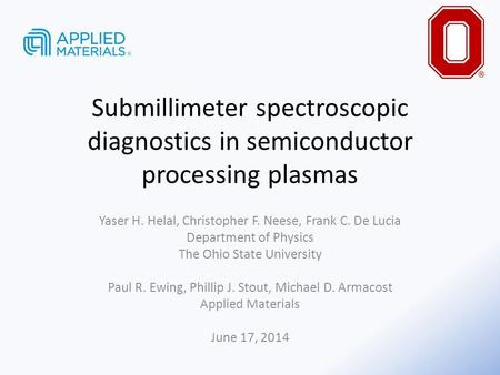 Submillimeter spectroscopic diagnostics in semiconductor processing plasmas Yaser H. Helal, Christopher F. Neese, Frank C. De Lucia Department of Physics.