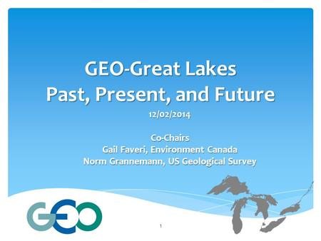 GEO-Great Lakes Past, Present, and Future 12/02/2014Co-Chairs Gail Faveri, Environment Canada Norm Grannemann, US Geological Survey 1.