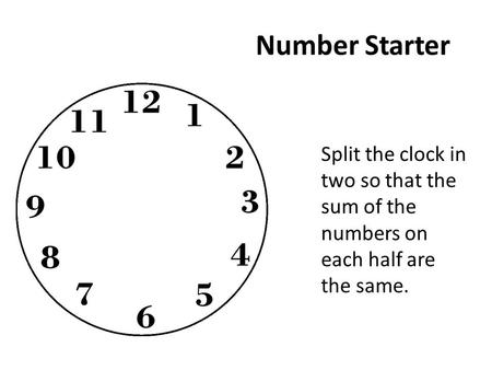 Number Starter Split the clock in two so that the sum of the numbers on each half are the same.