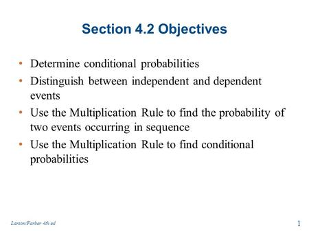 Section 4.2 Objectives Determine conditional probabilities Distinguish between independent and dependent events Use the Multiplication Rule to find the.