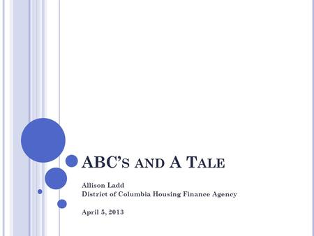 ABC' S AND A T ALE Allison Ladd District of Columbia Housing Finance Agency April 5, 2013.