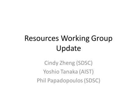 Resources Working Group Update Cindy Zheng (SDSC) Yoshio Tanaka (AIST) Phil Papadopoulos (SDSC)