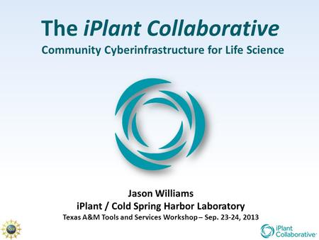 The iPlant Collaborative Community Cyberinfrastructure for Life Science Jason Williams iPlant / Cold Spring Harbor Laboratory Texas A&M Tools and Services.
