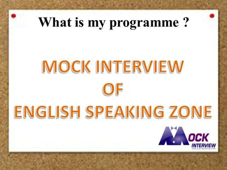 What is my programme ?. What is Mock Interview? - Our targeted students are third and fourth year students who will graduate soon. - Bring a real situation.