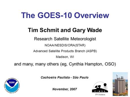 The GOES-10 Overview UW-Madison Tim Schmit and Gary Wade Research Satellite Meteorologist NOAA/NESDIS/ORA(STAR) Advanced Satellite Products Branch (ASPB)