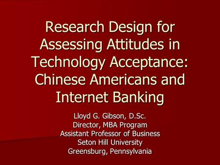 Research Design for Assessing Attitudes in Technology Acceptance: Chinese Americans and Internet Banking Lloyd G. Gibson, D.Sc. Director, MBA Program Assistant.